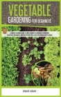 Vegetable Gardening for Beginners: A Complete Beginner's Guide To Grow Vegetables in Containers. Hydroponics, Raised Beds, Greenhouses, and Other Meth Cover Image