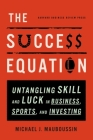 The Success Equation: Untangling Skill and Luck in Business, Sports, and Investing Cover Image