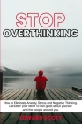 Stop Overthinking: How to Eliminate Anxiety, Stress and Negative Thinking. Declutter your Mind To feel good about yourself and the people Cover Image