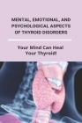 Mental, Emotional, And Psychological Aspects Of Thyroid Disorders: Your Mind Can Heal Your Thyroid!: Types Of Thyroid Disease Cover Image