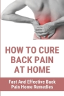How To Cure Back Pain At Home: Fast And Effective Back Pain Home Remedies: Cure Lower Back Pain Fast Cover Image
