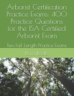 Arborist Certification Practice Exams: 400 Practice Questions for the ISA Certified Arborist Exam: Two Full Length Practice Exams Cover Image