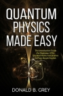Quantum Physics Made Easy: The Introduction Guide For Beginners Who Flunked Maths And Science In Plain Simple English Cover Image