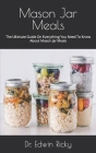 Mason Jar Meals: The Ultimate Guide On Everything You Need To Know About Mason Jar Meals Cover Image