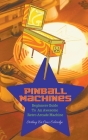 Pinball Machines: Beginners Guide To An Awesome Arcade Machine Cover Image