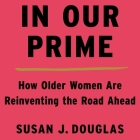 In Our Prime Lib/E: How Older Women Are Reinventing the Road Ahead Cover Image