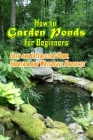 How to Garden Ponds for Beginners: Easy and Interesting Pond, Fountain and Waterfall Projects: Garden Ponds At Home Cover Image