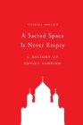 A Sacred Space Is Never Empty: A History of Soviet Atheism Cover Image