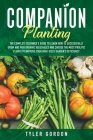 Companion Planting: The Complete Beginner's Guide To Learn How to Successfully Grow and Pair Organic Vegetables and Choose the most Prolif Cover Image