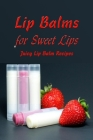 Lip Balms for Sweet Lips: Juicy Lip Balm Recipes: Gift for Mom Cover Image