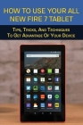 How To Use Your All-New Fire 7 Tablet: Tips, Tricks, And Techniques To Get Advantage Of Your Device: Kindle Fire Instructions For Dummies Cover Image