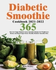 Diabetic Smoothie Cookbook 2021-2022: 365-Day Low-Sugar Diabetic Green Smoothie Recipes for Weight Loss, Beauty and Blood Sugar Detox! Healthy Diabeti Cover Image