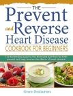 The Prevent and Reverse Heart Disease Cookbook for Beginners: The bestselling guide to the lifesaving diet that can both prevent and help reverse the Cover Image