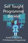Self Taught Programmer Booklet: Guide To Becoming A Professional Programmer: Python Programming Book Cover Image