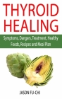 Thyroid Healing: Symptoms, Dangers, Treatment, Healthy Foods, Recipes and Meal Plan Cover Image
