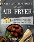 Snack and Appetizers Recipes for Your Air Fryer: Delight your Guests with 50 Amazing Snack & Appetizers Recipes for Your Air Fryer. Cover Image