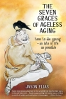 The Seven Graces of Ageless Aging: How To Die Young as Late in Life as Possible Cover Image