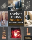 The Rocket Mass Heater Builder's Guide: Complete Step-By-Step Construction, Maintenance and Troubleshooting Cover Image