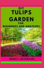 DIY Tulips Garden For Beginners and Amateurs: An Exemplary Manual To a Perfect Tulip Garden Cover Image