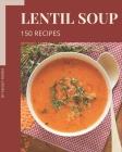 150 Lentil Soup Recipes: A Lentil Soup Cookbook for Effortless Meals Cover Image