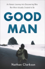 Good Man: An Honest Journey Into Discovering Who Men Were Actually Created to Be Cover Image