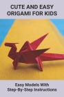 Cute And Easy Origami For Kids: Easy Models With Step-By-Step Instructions: Origami Made For Kids Step By Step Cover Image