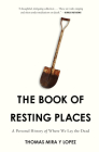The Book of Resting Places: A Personal History of Where We Lay the Dead Cover Image