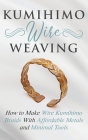 Kumihimo Wire Weaving: How to Make Wire Kumihimo Braids With Affordable Metals and Minimal Tools Cover Image