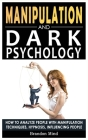 Manipulation and Dark Psychology: How to Analyze People with Manipulation Techniques, Hypnosis, Influencing People and Become a Master of Persuasion! Cover Image