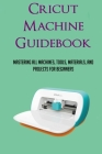 Cricut Machine Guidebook: Mastering All Machines, Tools, Materials, And Projects For Beginners: Features Contained Within A Cricut Machine Cover Image