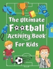 The ULTIMATE Football Activity Book For Kids: Football Themed Activities with Word Searches, Coloring pages, Sudoku, Mazes, and much more.... Cover Image