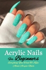Acrylic Nails For Beginners: Everything You Want To Know About Acrylic Nails: Gift Ideas for Holiday Cover Image