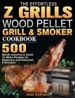 The Effortless Z GRILLS Wood Pellet Grill & Smoker Cookbook: 500 Mouth-watering & Quick-To-Make Recipes for Beginners and Advanced Pitmasters Cover Image