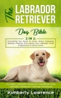 The Labrador Retriever Dog Bible: Everything You Need To Know About Choosing, Raising, Training, And Caring Your Labrador From Puppyhood To Senior Yea Cover Image