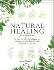 Natural Healing for Beginners: An Easy Step-by-Step Guide to Healing Medicinal Herbs and the Power of Crystals Cover Image