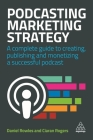 Podcasting Marketing Strategy: A Complete Guide to Creating, Publishing and Monetizing a Successful Podcast Cover Image