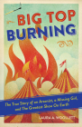 Big Top Burning: The True Story of an Arsonist, a Missing Girl, and The Greatest Show On Earth Cover Image