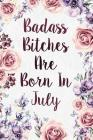 Badass Bitches Are Born In July: Funny Birthday Present Journal - Floral Gag Gift For Your Friend - Beautifully Lined 120 Pages Notebook For Women - C Cover Image