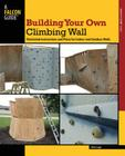 Building Your Own Climbing Wall: Illustrated Instructions and Plans for Indoor and Outdoor Walls (How to Climb) Cover Image