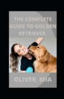 The Complete Guide To Golden Retriever: The Essential Guide for New & Prospective Golden Retriever Owners Cover Image