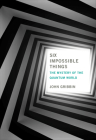 Six Impossible Things: The Mystery of the Quantum World Cover Image