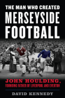 The Man Who Created Merseyside Football: John Houlding, Founding Father of Liverpool and Everton Cover Image