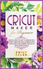 Cricut Maker for Beginners: Quick & Easy Guide to Immediately Start Creating and EARNING with Your Own Customized Projects with Design Space Cover Image