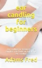 ear candling for beginners: ear candling for beginners: The complete care guide on to care for ear candling Cover Image