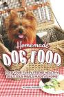 Homemade Dog Food: Feed Your Furry Friend Healthy, Delicious Meals Made at Home Cover Image