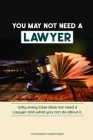 You May Not Need a Lawyer: Why Every Case does not Need a Lawyer and What You Can Do about it Cover Image