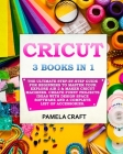 Cricut: 3 BOOKS IN 1: The Ultimate Step-By-Step Guide For Beginners To Master Your Explore Air 2 & Maker Cricut Machines. Crea Cover Image
