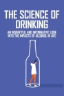 The Science Of Drinking: An Insightful And Informative Look Into The Impacts Of Alcohol In Life: Mind Of An Alcoholic Book Cover Image