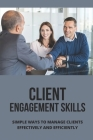 Client Engagement Skills: Simple Ways To Manage Clients Effectively And Efficiently: Grow Your Client Base As A Financial Advisor Cover Image