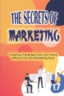 The Secrets Of Marketing: Creating A Business That Can Thrive Without You Via Marketing Tools: The Basics Of A Website To Markets Your Message I Cover Image